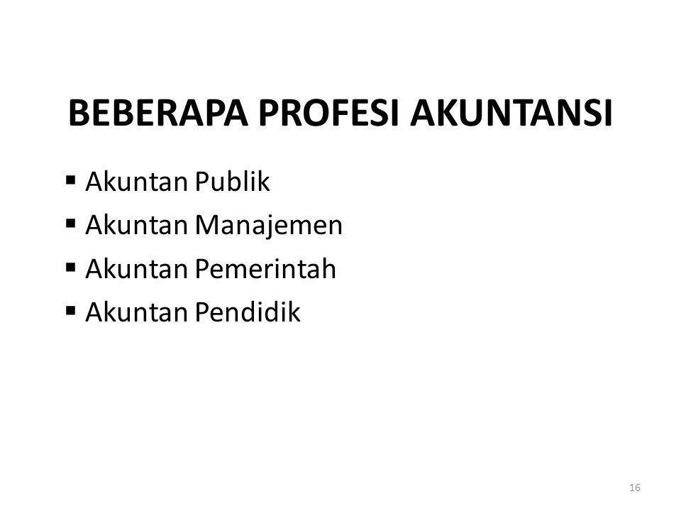BEBERAPA PROFESI AKUNTANSI  Akuntan Publik  Akuntan Manajemen  Akuntan Pemerintah  Akuntan Pendidik 16