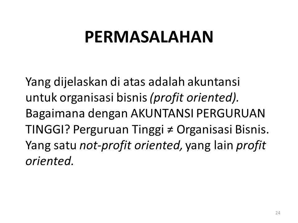 PERMASALAHAN Yang dijelaskan di atas adalah akuntansi untuk organisasi bisnis (profit oriented). Bagaimana dengan AKUNTANSI PERGURUAN TINGGI? Pergurua