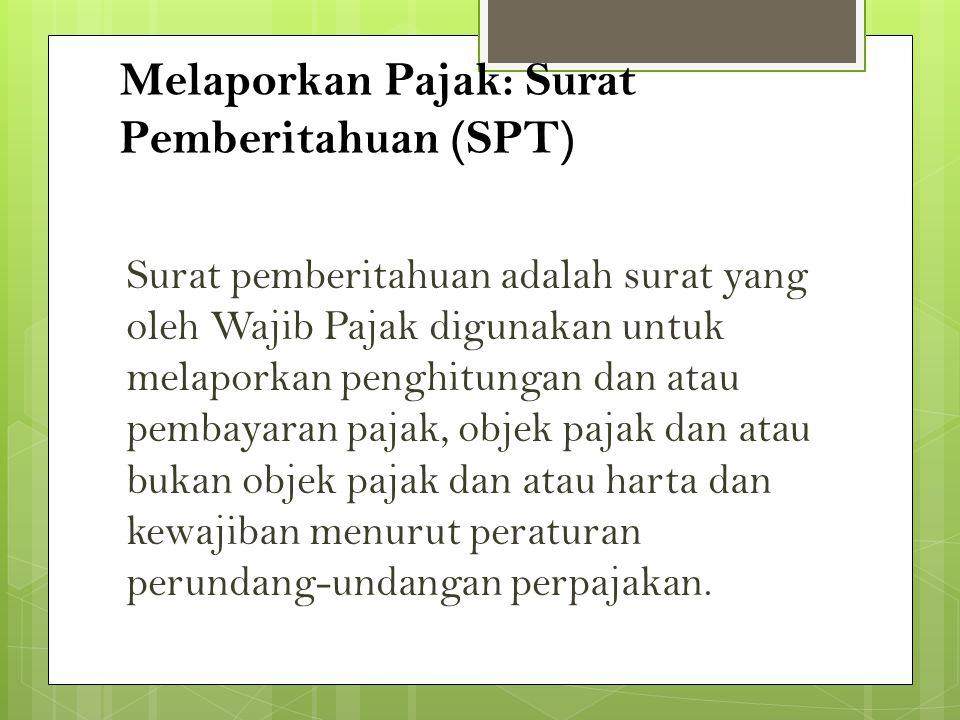Melaporkan Pajak: Surat Pemberitahuan (SPT) Surat pemberitahuan adalah surat yang oleh Wajib Pajak digunakan untuk melaporkan penghitungan dan atau pe