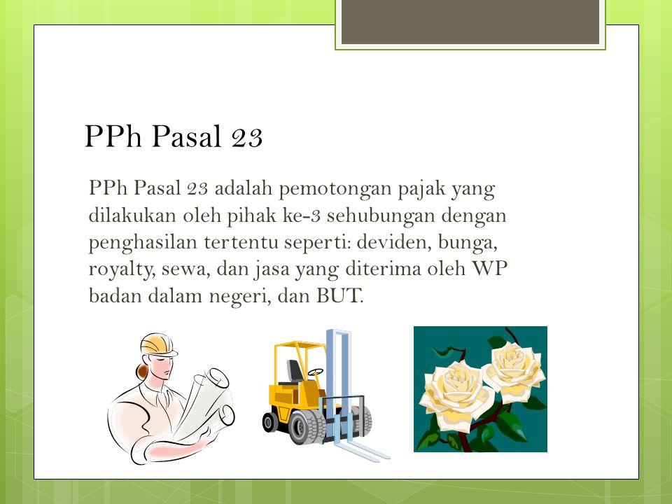 PPh Pasal 23 PPh Pasal 23 adalah pemotongan pajak yang dilakukan oleh pihak ke-3 sehubungan dengan penghasilan tertentu seperti: deviden, bunga, royalty, sewa, dan jasa yang diterima oleh WP badan dalam negeri, dan BUT.