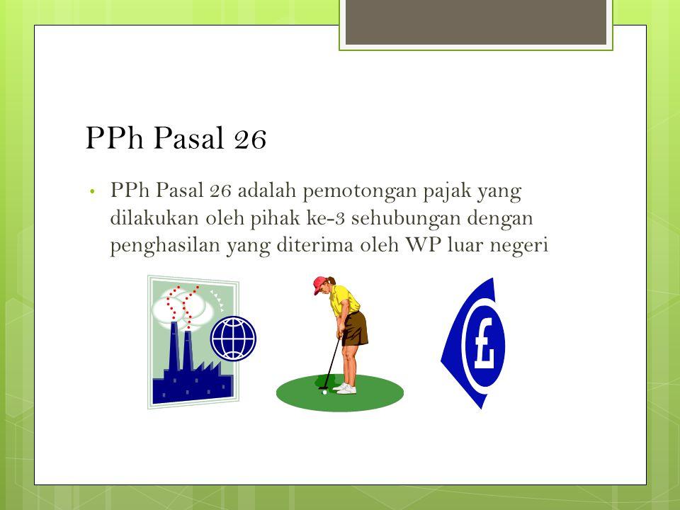 PPh Pasal 26 • PPh Pasal 26 adalah pemotongan pajak yang dilakukan oleh pihak ke-3 sehubungan dengan penghasilan yang diterima oleh WP luar negeri