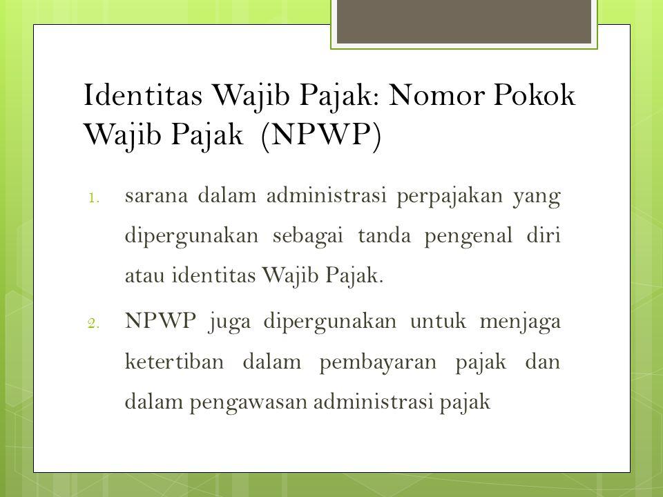 Identitas Wajib Pajak: Nomor Pokok Wajib Pajak (NPWP) 1. sarana dalam administrasi perpajakan yang dipergunakan sebagai tanda pengenal diri atau ident