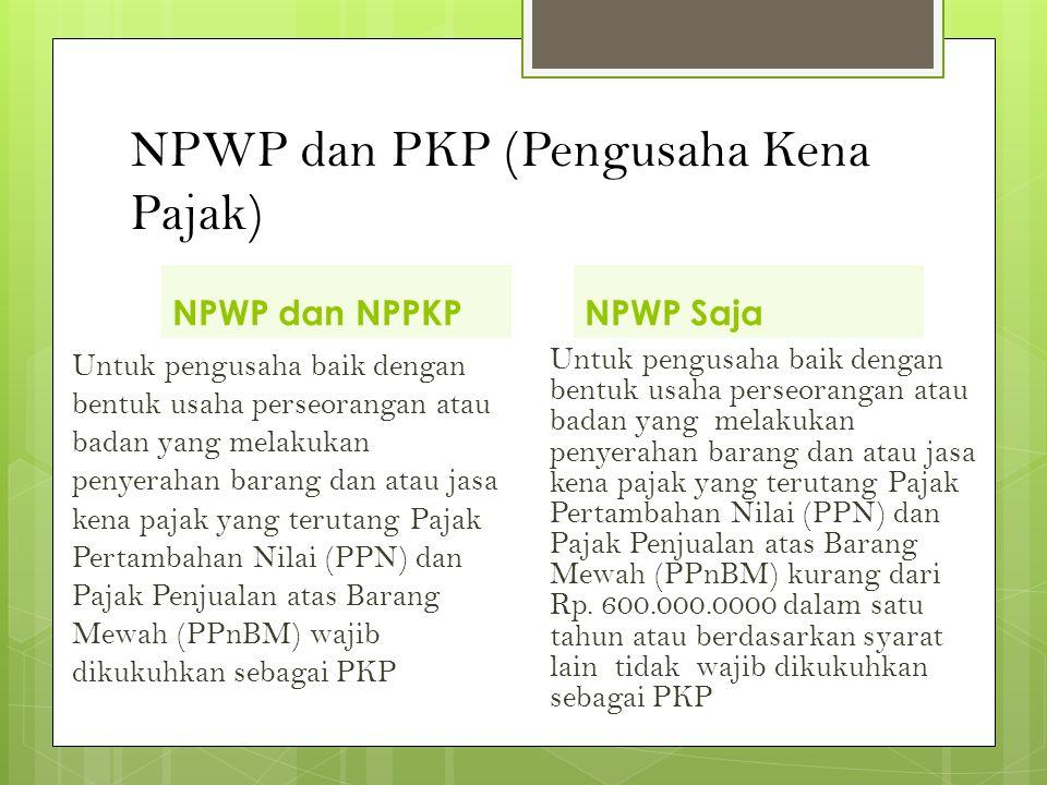 NPWP dan PKP (Pengusaha Kena Pajak) NPWP dan NPPKP Untuk pengusaha baik dengan bentuk usaha perseorangan atau badan yang melakukan penyerahan barang dan atau jasa kena pajak yang terutang Pajak Pertambahan Nilai (PPN) dan Pajak Penjualan atas Barang Mewah (PPnBM) wajib dikukuhkan sebagai PKP NPWP Saja Untuk pengusaha baik dengan bentuk usaha perseorangan atau badan yang melakukan penyerahan barang dan atau jasa kena pajak yang terutang Pajak Pertambahan Nilai (PPN) dan Pajak Penjualan atas Barang Mewah (PPnBM) kurang dari Rp.