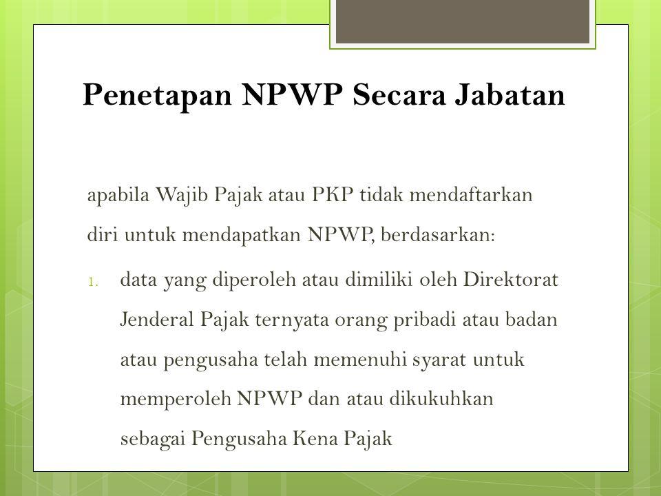 Penetapan NPWP Secara Jabatan apabila Wajib Pajak atau PKP tidak mendaftarkan diri untuk mendapatkan NPWP, berdasarkan: 1. data yang diperoleh atau di