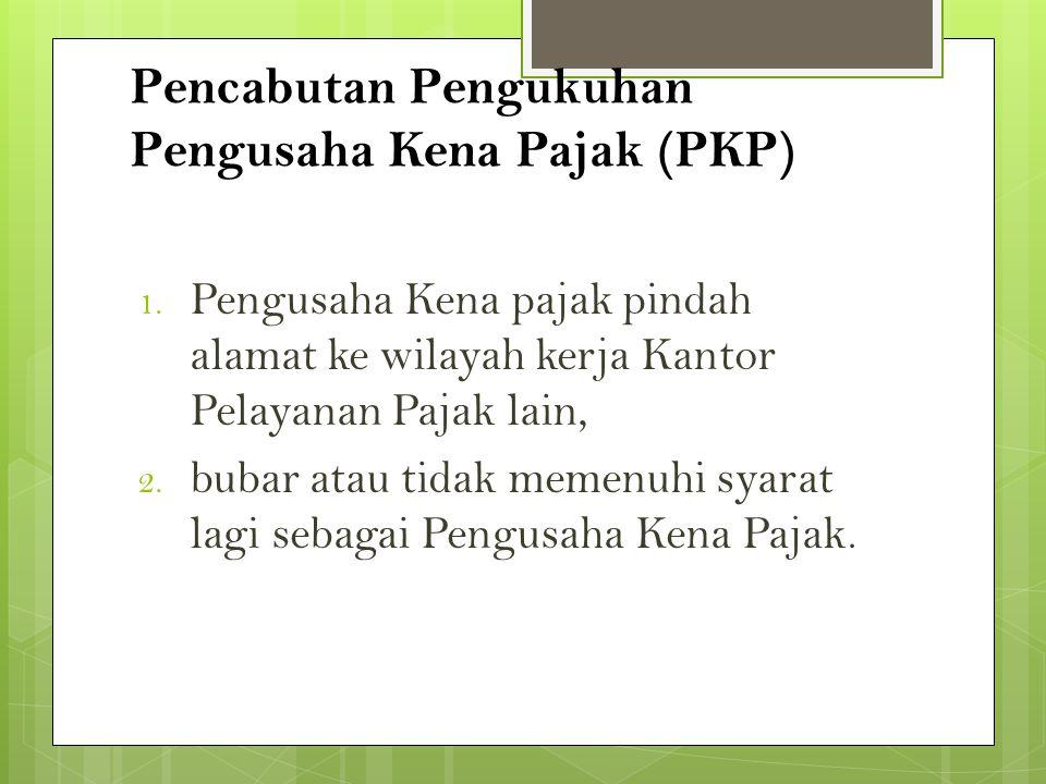 Pencabutan Pengukuhan Pengusaha Kena Pajak (PKP) 1. Pengusaha Kena pajak pindah alamat ke wilayah kerja Kantor Pelayanan Pajak lain, 2. bubar atau tid