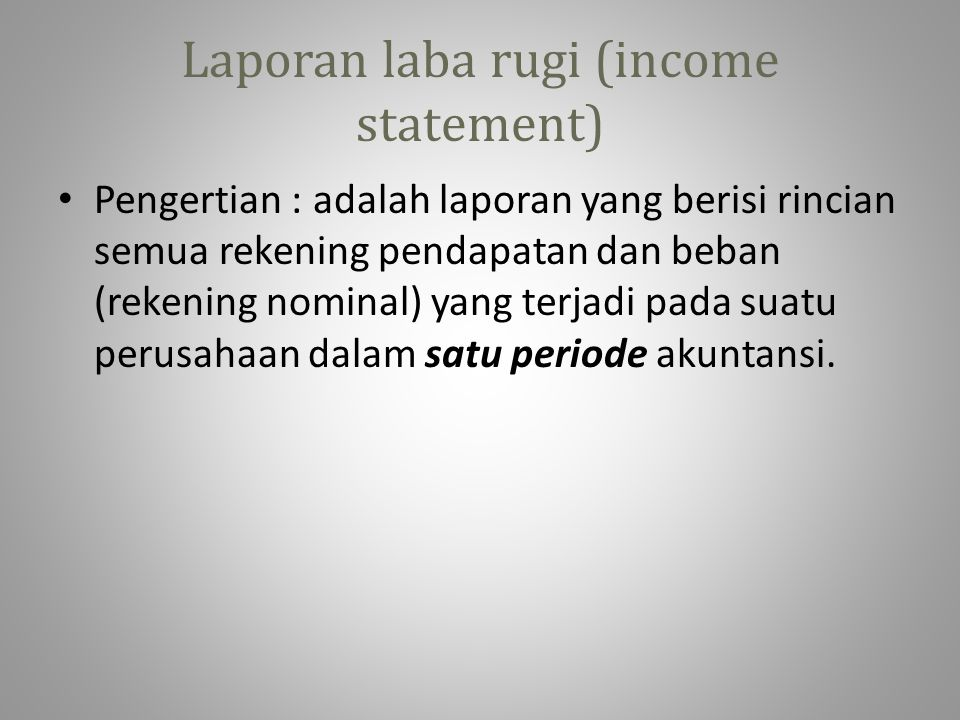 Laporan laba rugi (income statement) • Pengertian : adalah laporan yang berisi rincian semua rekening pendapatan dan beban (rekening nominal) yang ter