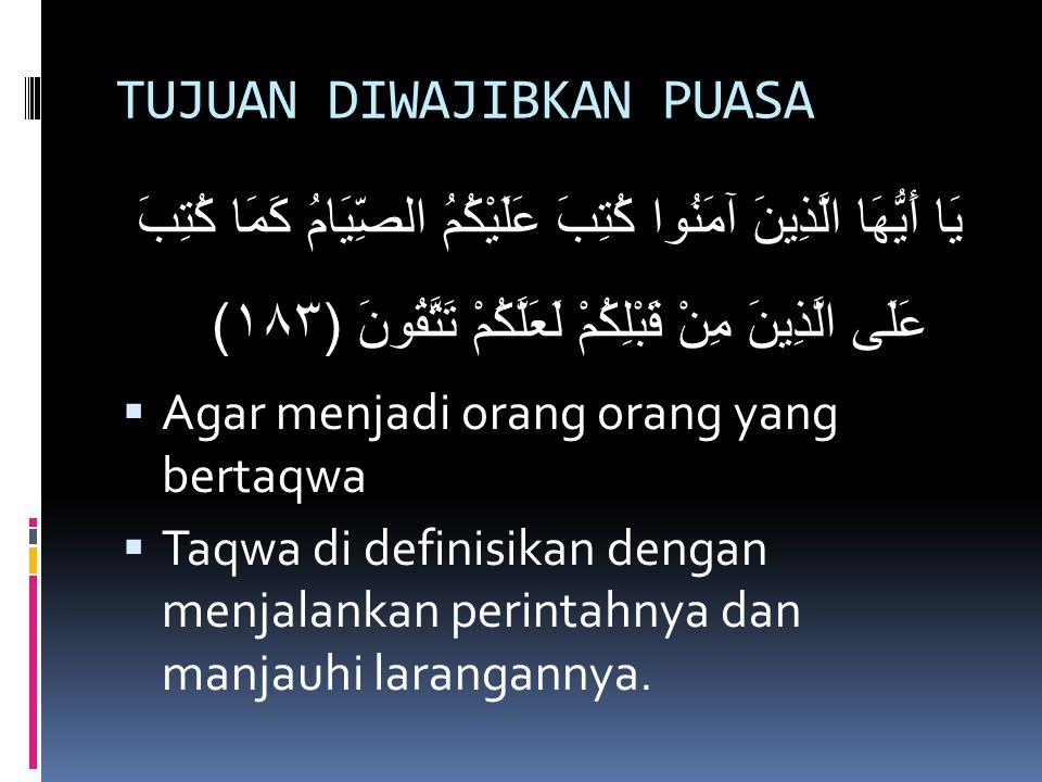 TUJUAN DIWAJIBKAN PUASA يَا أَيُّهَا الَّذِينَ آمَنُوا كُتِبَ عَلَيْكُمُ الصِّيَامُ كَمَا كُتِبَ عَلَى الَّذِينَ مِنْ قَبْلِكُمْ لَعَلَّكُمْ تَتَّقُونَ (١٨٣)  Agar menjadi orang orang yang bertaqwa  Taqwa di definisikan dengan menjalankan perintahnya dan manjauhi larangannya.
