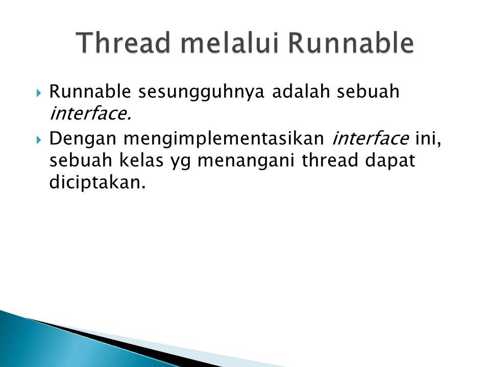  Runnable sesungguhnya adalah sebuah interface.  Dengan mengimplementasikan interface ini, sebuah kelas yg menangani thread dapat diciptakan.
