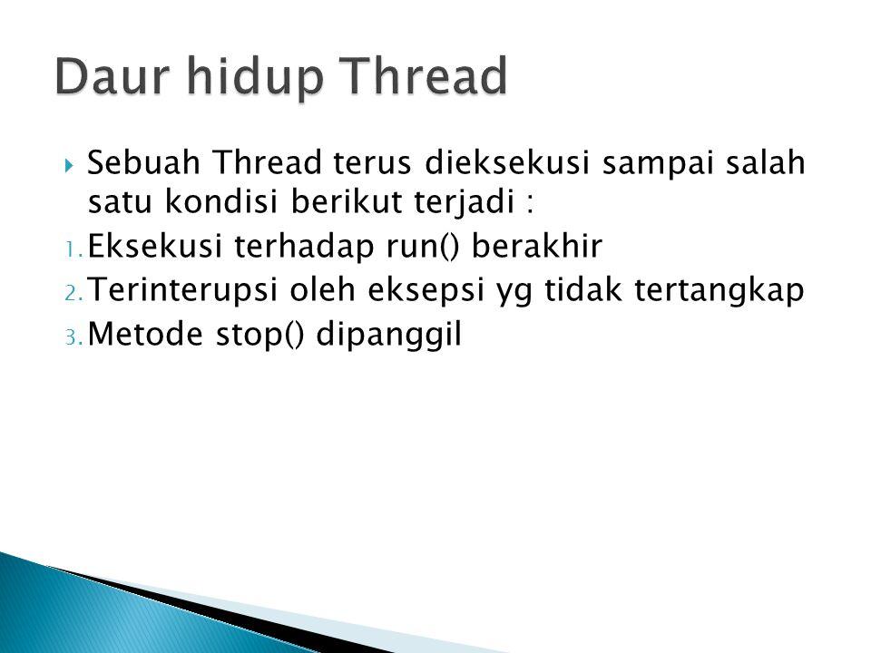  Sebuah Thread terus dieksekusi sampai salah satu kondisi berikut terjadi : 1. Eksekusi terhadap run() berakhir 2. Terinterupsi oleh eksepsi yg tidak