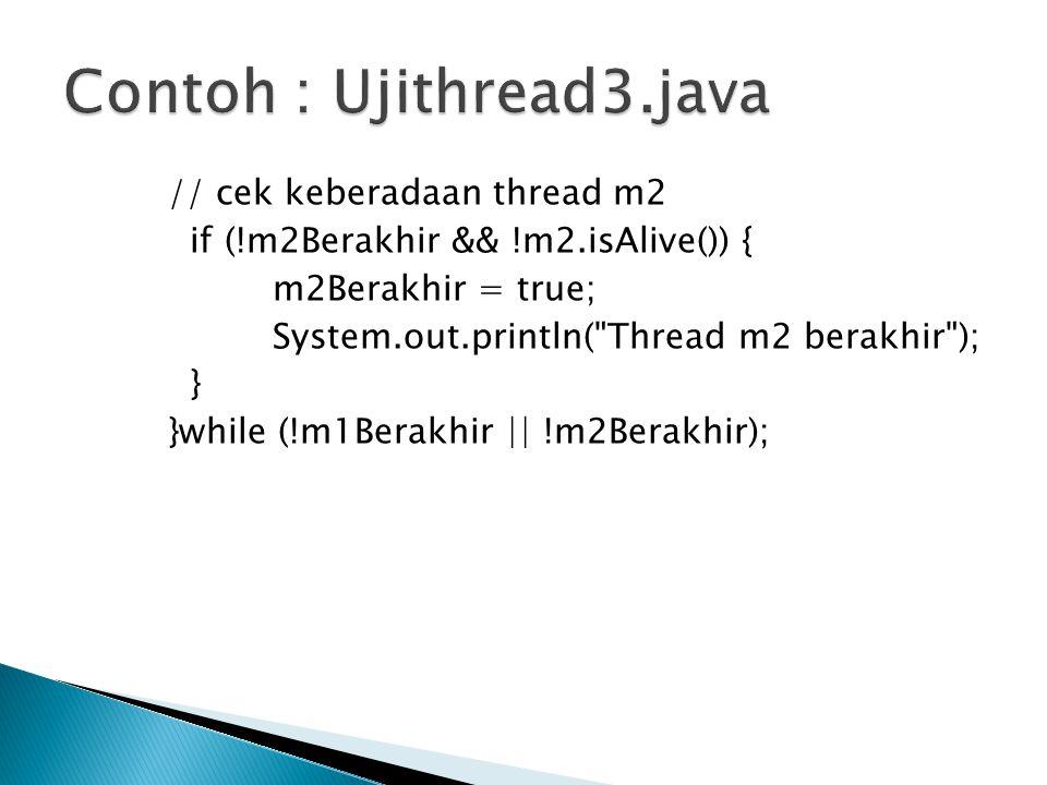 // cek keberadaan thread m2 if (!m2Berakhir && !m2.isAlive()) { m2Berakhir = true; System.out.println(