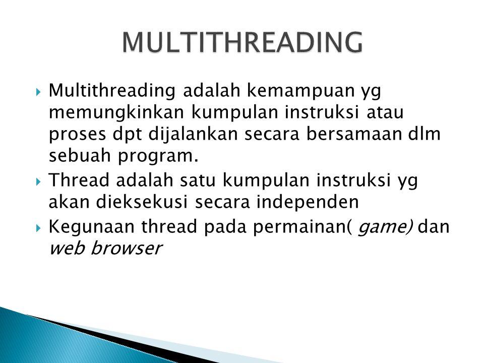  Multithreading adalah kemampuan yg memungkinkan kumpulan instruksi atau proses dpt dijalankan secara bersamaan dlm sebuah program.  Thread adalah s