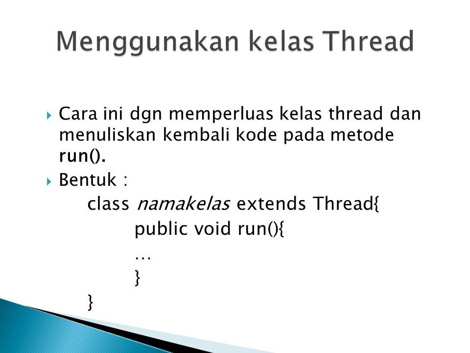  Cara ini dgn memperluas kelas thread dan menuliskan kembali kode pada metode run().  Bentuk : class namakelas extends Thread{ public void run(){ …
