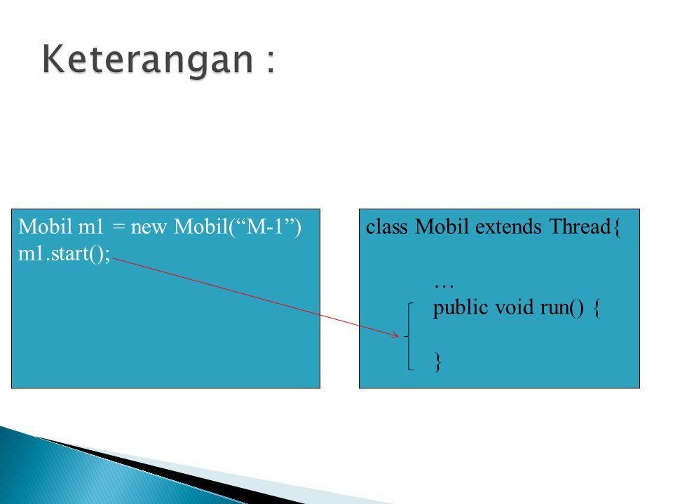 //mendefinisikan sendiri run() public void run() { String nama = getName(); for (int i=0; i<5; i++) { try{ sleep(1000); //tunggu 1 detik } catch(InterruptedException ie){ System.out.println( terinterupsi ); } System.out.println( Thread + nama + :Posisi + i); }