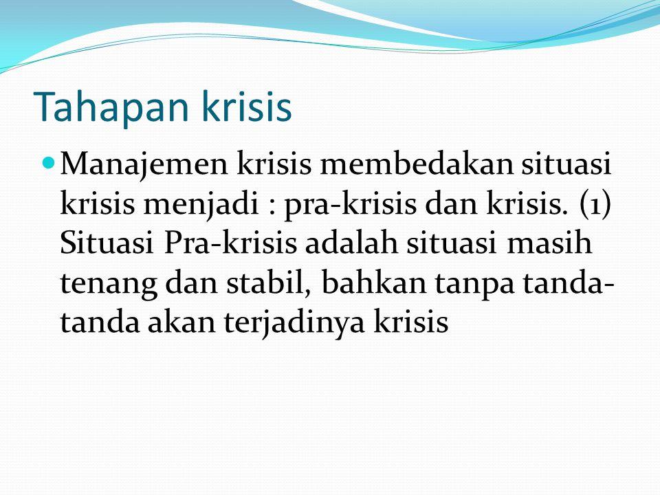 Tahapan krisis  Manajemen krisis membedakan situasi krisis menjadi : pra-krisis dan krisis. (1) Situasi Pra-krisis adalah situasi masih tenang dan st