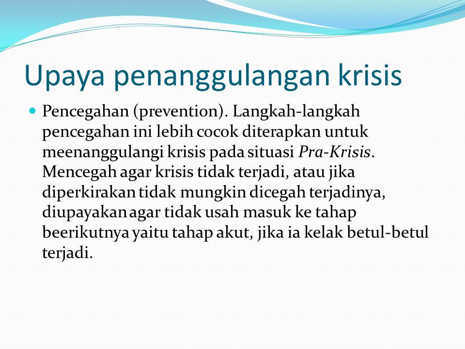 Upaya penanggulangan krisis  Pencegahan (prevention). Langkah-langkah pencegahan ini lebih cocok diterapkan untuk meenanggulangi krisis pada situasi