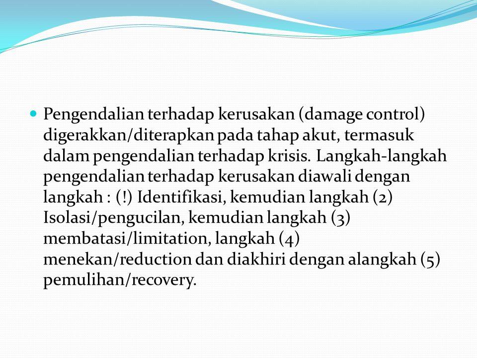  Pengendalian terhadap kerusakan (damage control) digerakkan/diterapkan pada tahap akut, termasuk dalam pengendalian terhadap krisis. Langkah-langkah