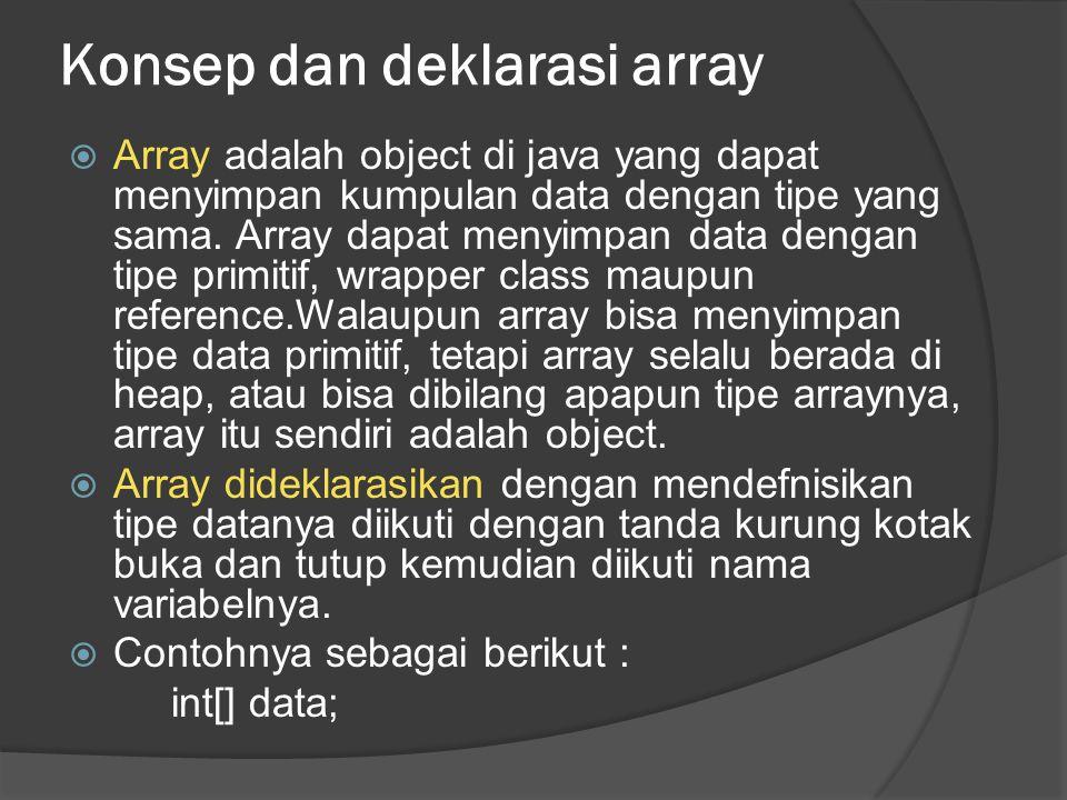 Konsep dan deklarasi array  Array adalah object di java yang dapat menyimpan kumpulan data dengan tipe yang sama. Array dapat menyimpan data dengan t