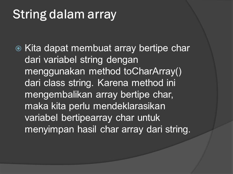 String dalam array  Kita dapat membuat array bertipe char dari variabel string dengan menggunakan method toCharArray() dari class string. Karena meth