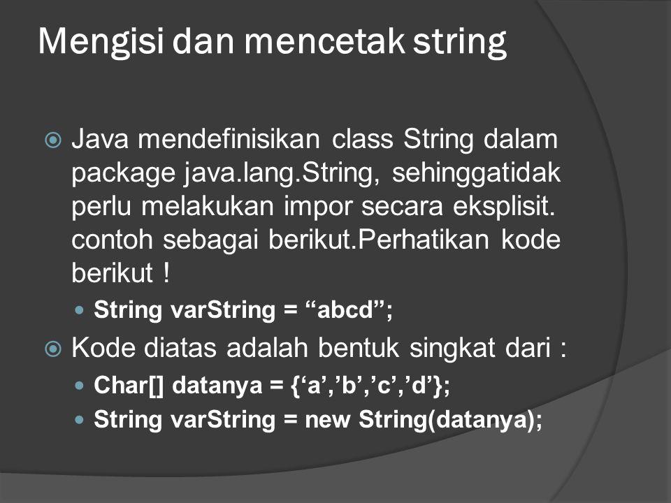 Mengisi dan mencetak string  Java mendefinisikan class String dalam package java.lang.String, sehinggatidak perlu melakukan impor secara eksplisit. c