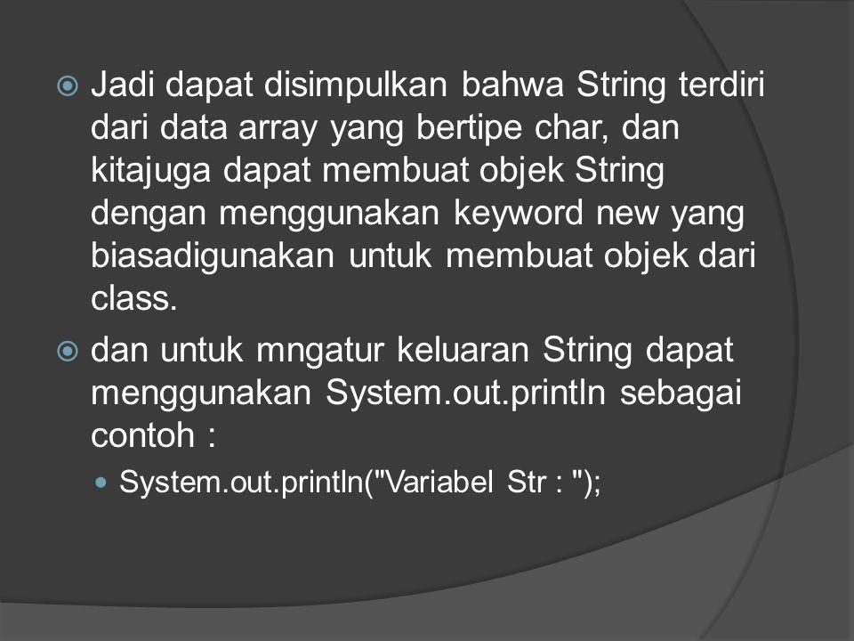  Jadi dapat disimpulkan bahwa String terdiri dari data array yang bertipe char, dan kitajuga dapat membuat objek String dengan menggunakan keyword ne