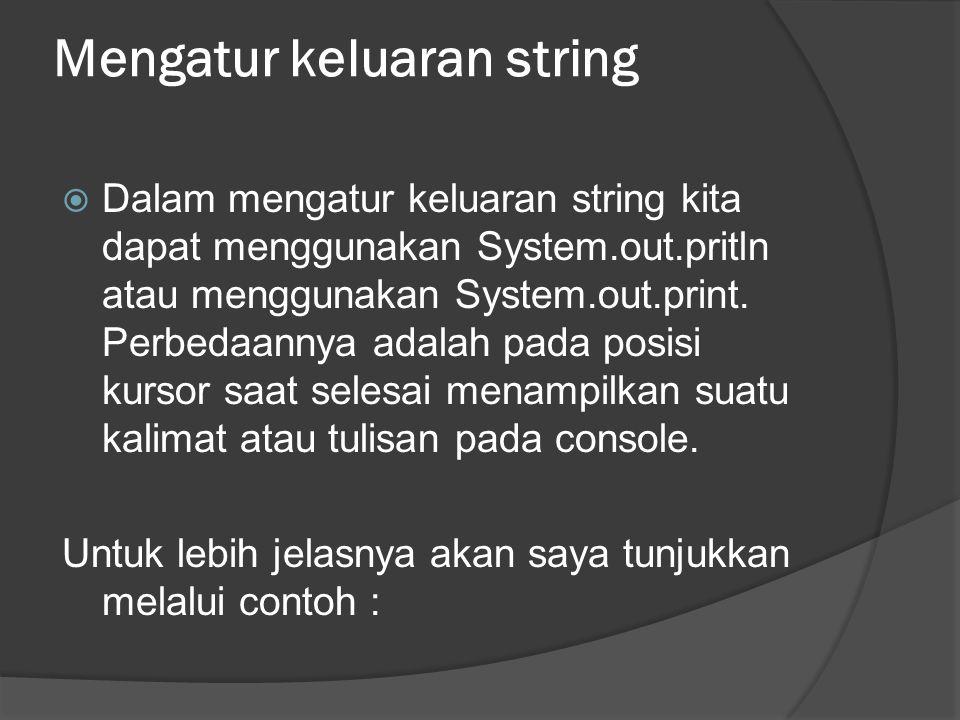 Mengatur keluaran string  Dalam mengatur keluaran string kita dapat menggunakan System.out.pritln atau menggunakan System.out.print. Perbedaannya ada