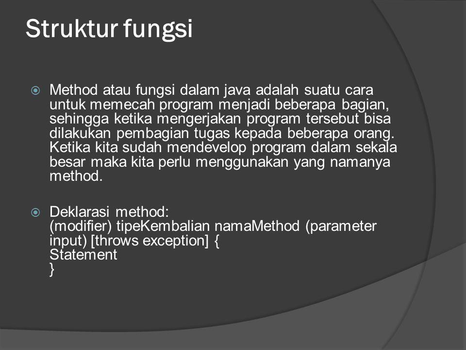 Struktur fungsi  Method atau fungsi dalam java adalah suatu cara untuk memecah program menjadi beberapa bagian, sehingga ketika mengerjakan program t
