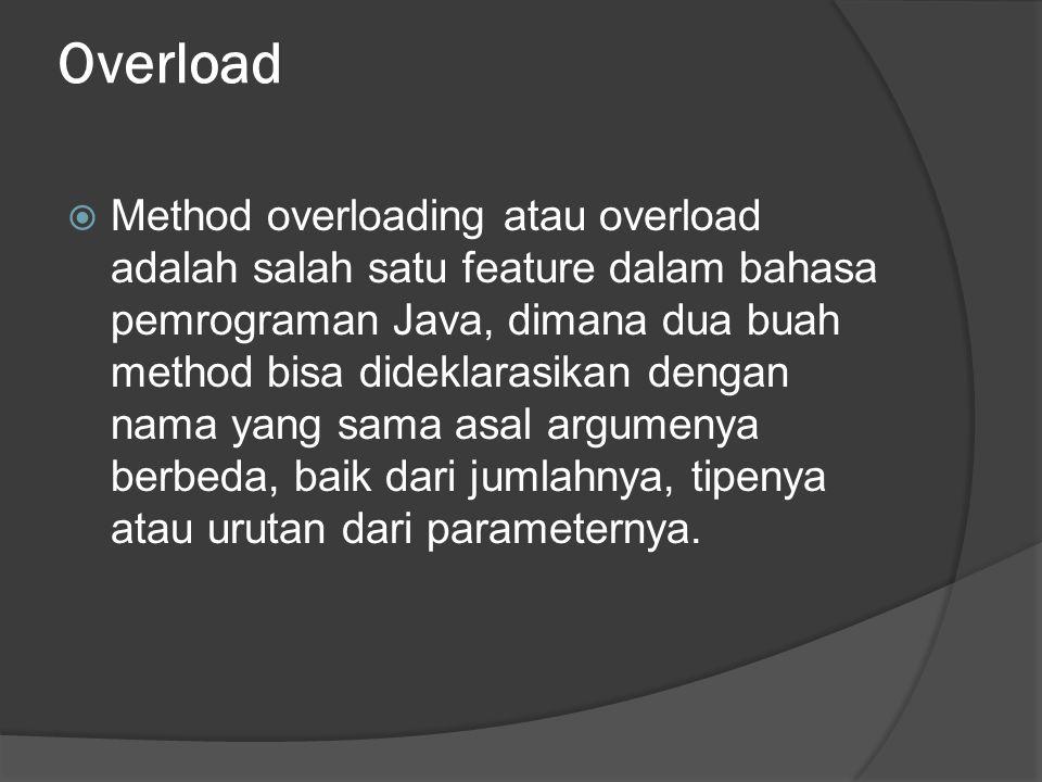 Overload  Method overloading atau overload adalah salah satu feature dalam bahasa pemrograman Java, dimana dua buah method bisa dideklarasikan dengan