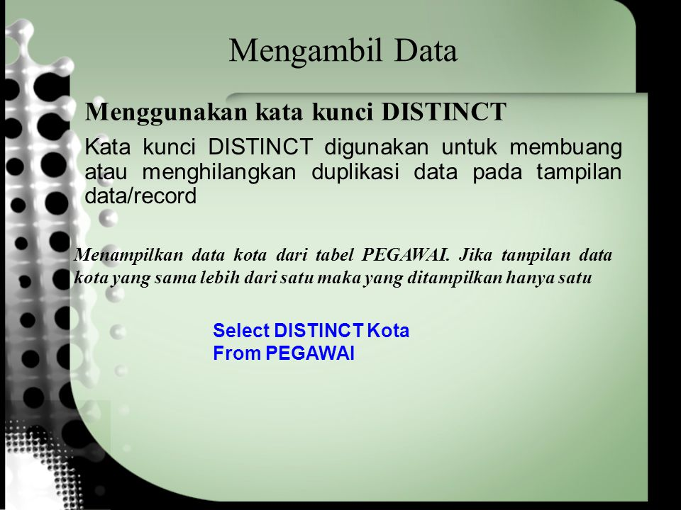 Mengambil Data Select DISTINCT Kota From PEGAWAI Menampilkan data kota dari tabel PEGAWAI. Jika tampilan data kota yang sama lebih dari satu maka yang