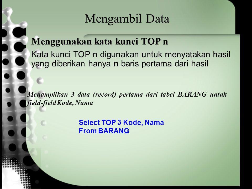 Mengambil Data Select TOP 3 Kode, Nama From BARANG Menampilkan 3 data (record) pertama dari tabel BARANG untuk field-field Kode, Nama Menggunakan kata kunci TOP n Kata kunci TOP n digunakan untuk menyatakan hasil yang diberikan hanya n baris pertama dari hasil