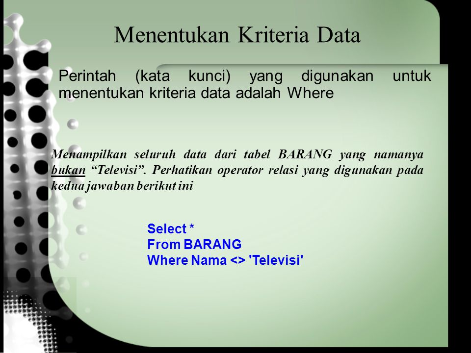 Menentukan Kriteria Data Select * From BARANG Where Nama <> Televisi Menampilkan seluruh data dari tabel BARANG yang namanya bukan Televisi .