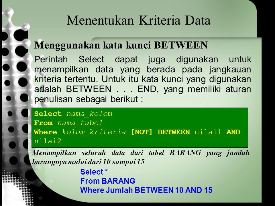 Menentukan Kriteria Data Select * From BARANG Where Jumlah BETWEEN 10 AND 15 Menampilkan seluruh data dari tabel BARANG yang jumlah barangnya mulai da