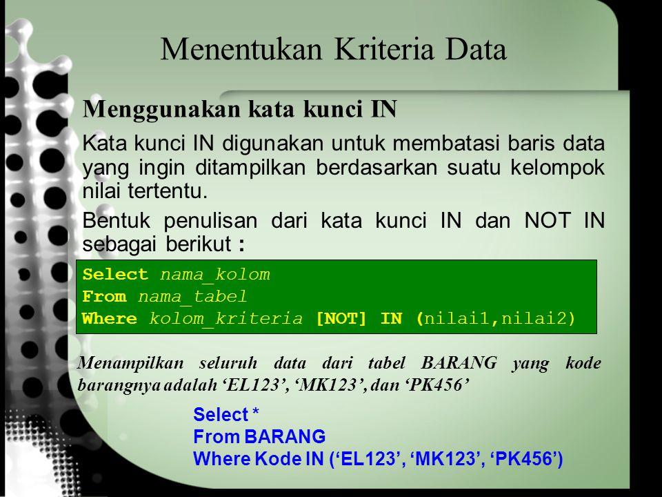 Menentukan Kriteria Data Select * From BARANG Where Kode IN ('EL123', 'MK123', 'PK456') Menampilkan seluruh data dari tabel BARANG yang kode barangnya