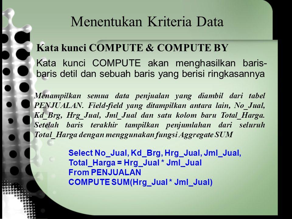 Menentukan Kriteria Data Select No_Jual, Kd_Brg, Hrg_Jual, Jml_Jual, Total_Harga = Hrg_Jual * Jml_Jual From PENJUALAN COMPUTE SUM(Hrg_Jual * Jml_Jual) Menampilkan semua data penjualan yang diambil dari tabel PENJUALAN.