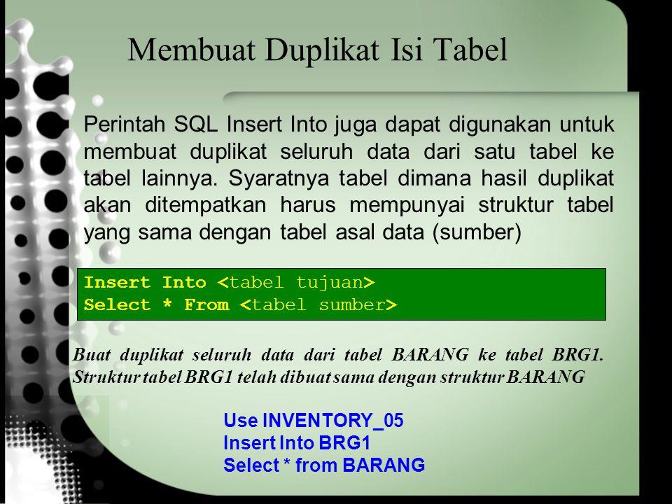 Membuat Duplikat Isi & Struktur Tabel Perintah Select … Into digunakan untuk menduplikat (meng-copy) seluruh data (record) yang terpenuhi dari suatu tabel ke tabel yang baru beserta struktur tabelnya SELECT [select_list] INTO {:hvar [,...]} select_opt Use INVENTORY_05 Select * Into BRG1 From BARANG Membuat duplikat seluruh data dari tabel BARANG ke tabel yang baru dengan nama BRG1 beserta struktur tabelnya
