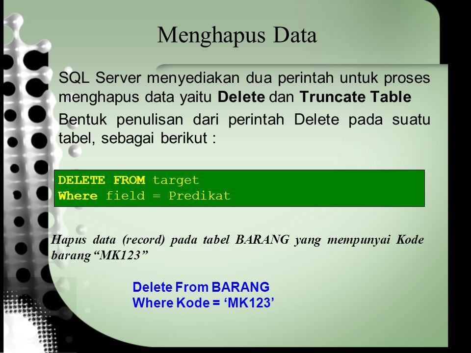 Menghapus Data SQL Server menyediakan dua perintah untuk proses menghapus data yaitu Delete dan Truncate Table Bentuk penulisan dari perintah Delete pada suatu tabel, sebagai berikut : DELETE FROM target Where field = Predikat Delete From BARANG Where Kode = 'MK123' Hapus data (record) pada tabel BARANG yang mempunyai Kode barang MK123