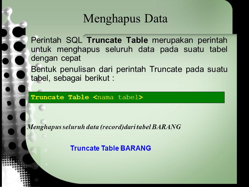 Menghapus Data Perintah SQL Truncate Table merupakan perintah untuk menghapus seluruh data pada suatu tabel dengan cepat Bentuk penulisan dari perintah Truncate pada suatu tabel, sebagai berikut : Truncate Table Truncate Table BARANG Menghapus seluruh data (record)dari tabel BARANG
