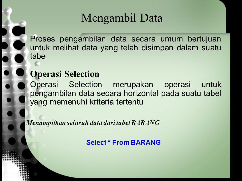 Mengambil Data Proses pengambilan data secara umum bertujuan untuk melihat data yang telah disimpan dalam suatu tabel Select * From BARANG Menampilkan seluruh data dari tabel BARANG Operasi Selection Operasi Selection merupakan operasi untuk pengambilan data secara horizontal pada suatu tabel yang memenuhi kriteria tertentu