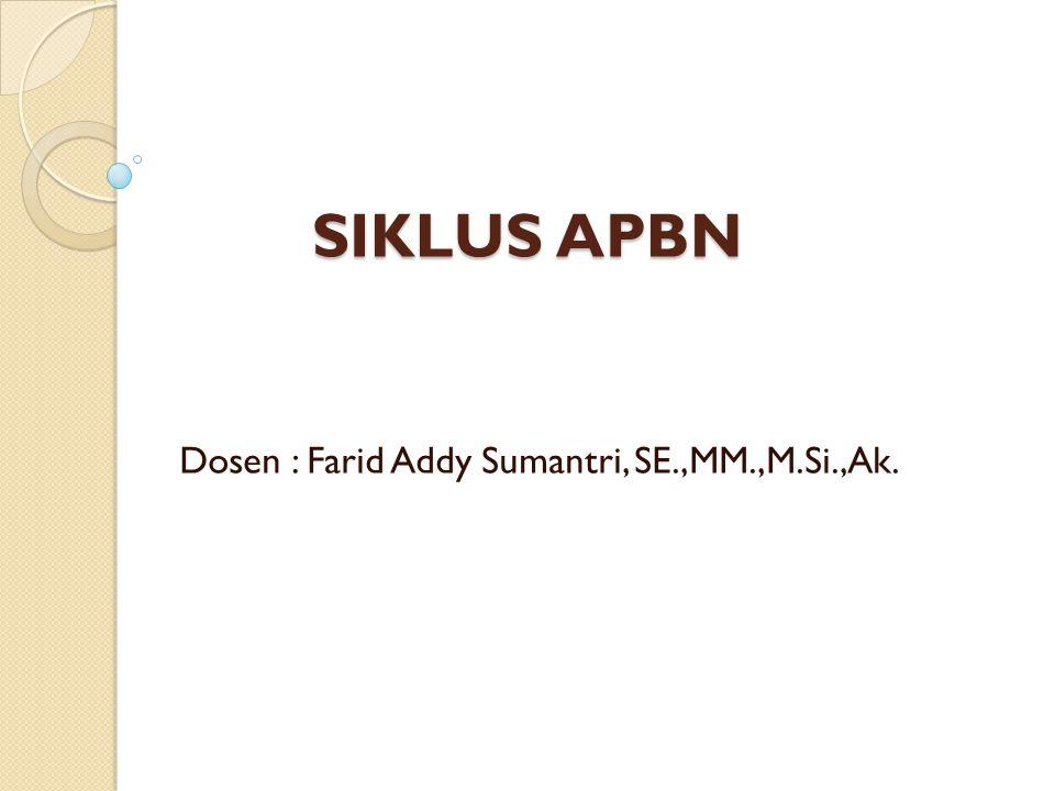 SIKLUS APBN Dosen : Farid Addy Sumantri, SE.,MM.,M.Si.,Ak.