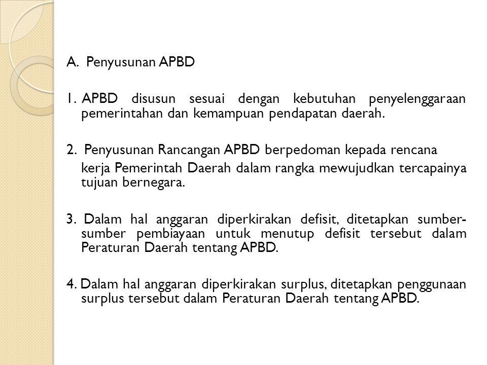 A. Penyusunan APBD 1. APBD disusun sesuai dengan kebutuhan penyelenggaraan pemerintahan dan kemampuan pendapatan daerah. 2. Penyusunan Rancangan APBD