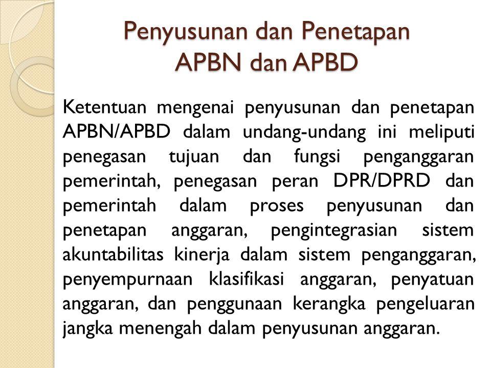 Penyusunan dan Penetapan APBN dan APBD Ketentuan mengenai penyusunan dan penetapan APBN/APBD dalam undang-undang ini meliputi penegasan tujuan dan fun