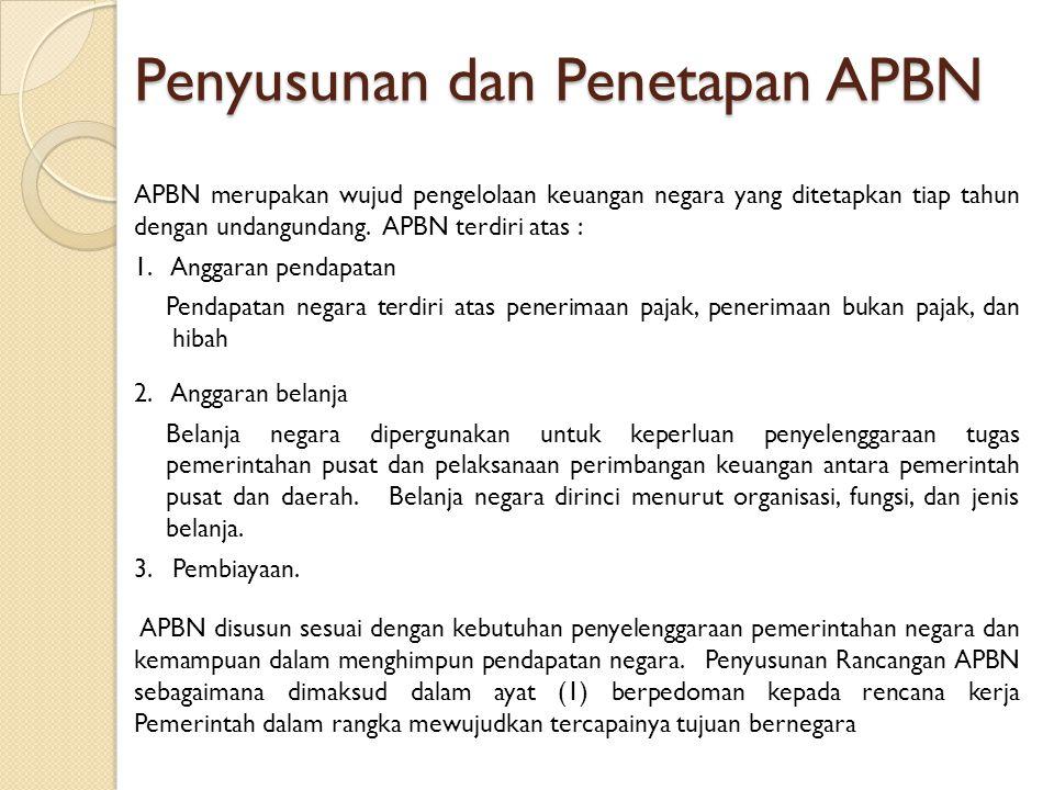 Penyusunan dan Penetapan APBN APBN merupakan wujud pengelolaan keuangan negara yang ditetapkan tiap tahun dengan undangundang. APBN terdiri atas : 1.
