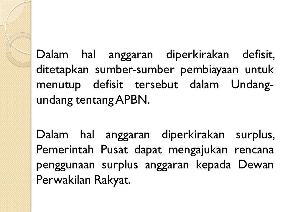 Dalam hal anggaran diperkirakan defisit, ditetapkan sumber-sumber pembiayaan untuk menutup defisit tersebut dalam Undang- undang tentang APBN. Dalam h