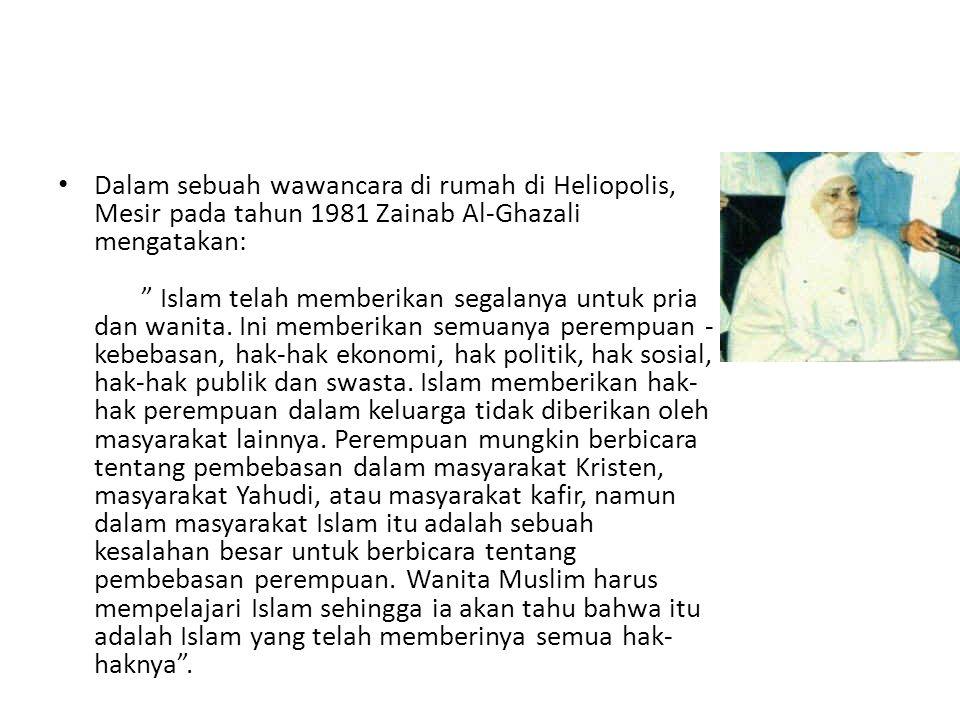 "• Dalam sebuah wawancara di rumah di Heliopolis, Mesir pada tahun 1981 Zainab Al-Ghazali mengatakan: "" Islam telah memberikan segalanya untuk pria dan"