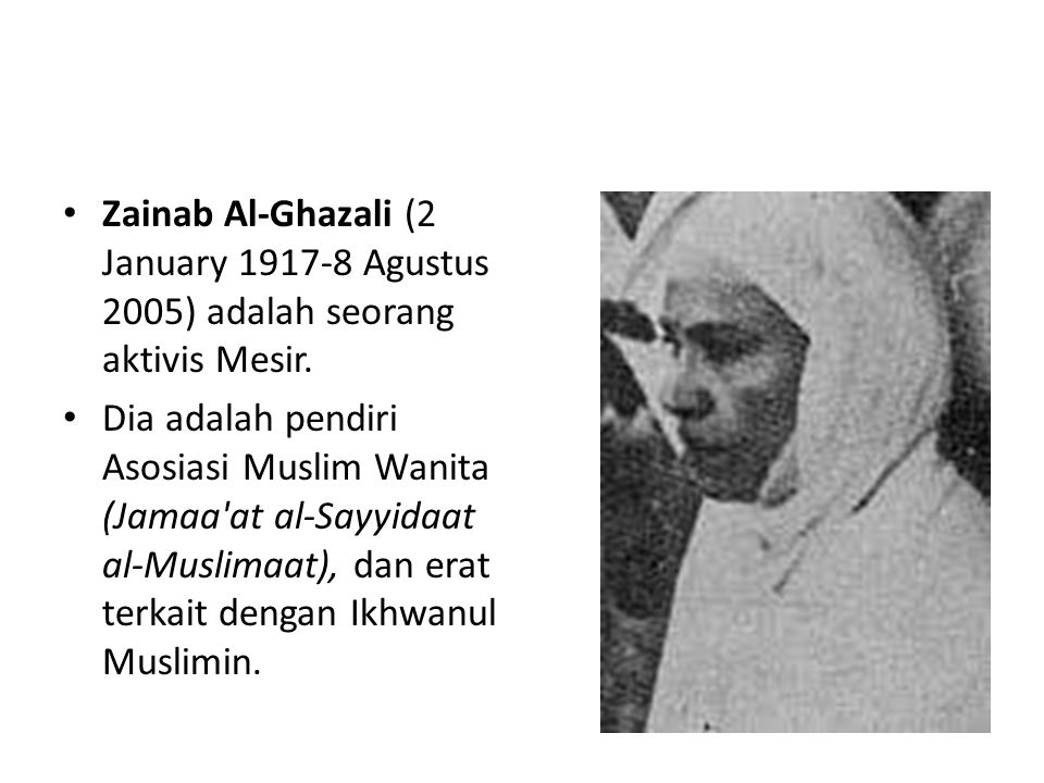 • Zainab Al-Ghazali (2 January 1917-8 Agustus 2005) adalah seorang aktivis Mesir. • Dia adalah pendiri Asosiasi Muslim Wanita (Jamaa'at al-Sayyidaat a