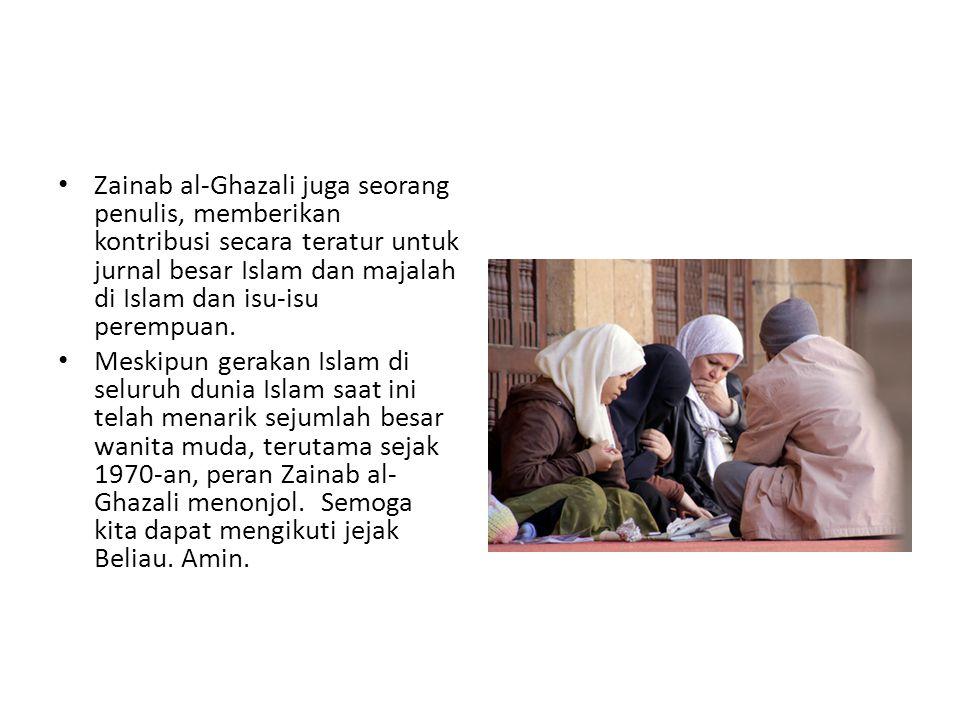 • Zainab al-Ghazali juga seorang penulis, memberikan kontribusi secara teratur untuk jurnal besar Islam dan majalah di Islam dan isu-isu perempuan. •