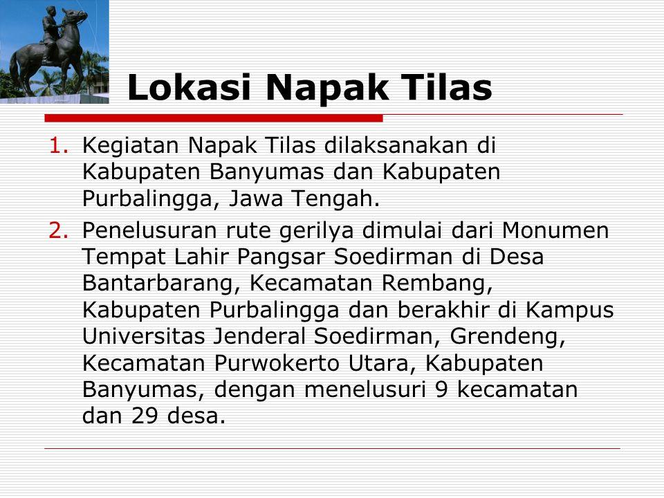 Lokasi Napak Tilas 1.Kegiatan Napak Tilas dilaksanakan di Kabupaten Banyumas dan Kabupaten Purbalingga, Jawa Tengah. 2.Penelusuran rute gerilya dimula