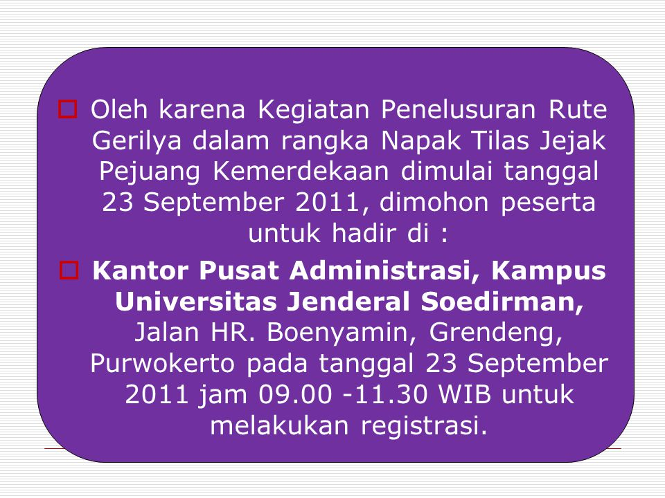  Oleh karena Kegiatan Penelusuran Rute Gerilya dalam rangka Napak Tilas Jejak Pejuang Kemerdekaan dimulai tanggal 23 September 2011, dimohon peserta untuk hadir di :  Kantor Pusat Administrasi, Kampus Universitas Jenderal Soedirman, Jalan HR.