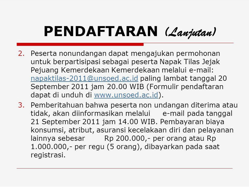 PENDAFTARAN (Lanjutan) 2.Peserta nonundangan dapat mengajukan permohonan untuk berpartisipasi sebagai peserta Napak Tilas Jejak Pejuang Kemerdekaan Kemerdekaan melalui e-mail: napaktilas-2011@unsoed.ac.id paling lambat tanggal 20 September 2011 jam 20.00 WIB (Formulir pendaftaran dapat di unduh di www.unsoed.ac.id).