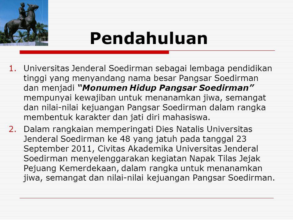 Pendahuluan 1.Universitas Jenderal Soedirman sebagai lembaga pendidikan tinggi yang menyandang nama besar Pangsar Soedirman dan menjadi Monumen Hidup Pangsar Soedirman mempunyai kewajiban untuk menanamkan jiwa, semangat dan nilai-nilai kejuangan Pangsar Soedirman dalam rangka membentuk karakter dan jati diri mahasiswa.