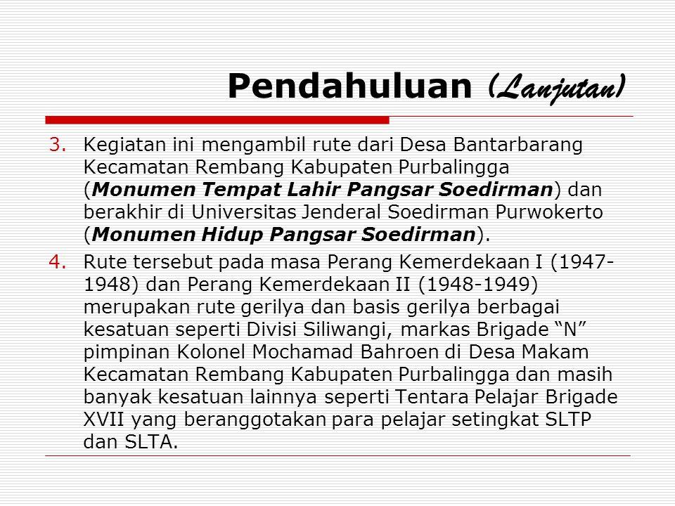 Pendahuluan (Lanjutan) 3.Kegiatan ini mengambil rute dari Desa Bantarbarang Kecamatan Rembang Kabupaten Purbalingga (Monumen Tempat Lahir Pangsar Soed